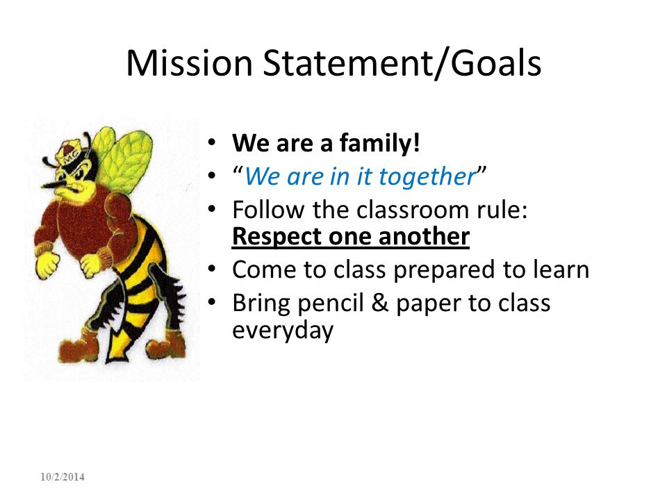 """Mission Statement/Goals We are a family! """"We are in it together"""" Follow the classroom rule: Respect one another Come to class prepared to learn Bring"""
