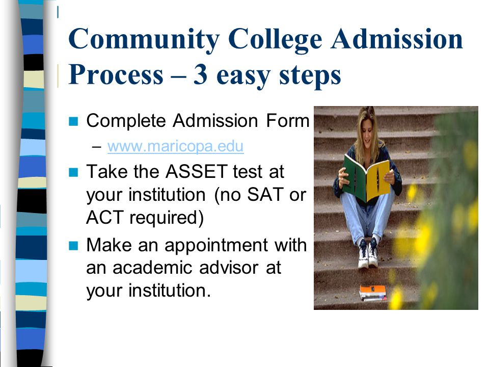 AZ University Admission and Registration Process - 2 Steps Complete Admission Application –Starting in August/September (www.asu.edu, www.nau.edu or www.arizona.edu)www.asu.edu www.nau.eduwww.arizona.edu –Send SAT or ACT Scores and Official Transcripts for high school and community college –Application fee $50.00 Attend Freshman Orientation to register for College Classes - ASU mid-march -U of A June -NAU mid-march