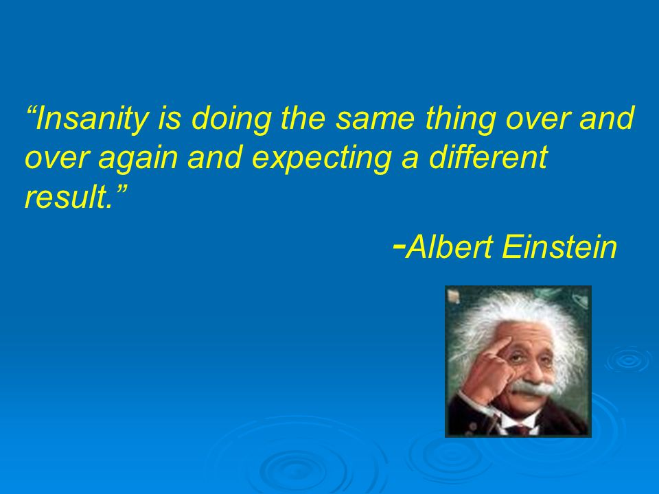 Insanity is doing the same thing over and over again and expecting a different result. - Albert Einstein