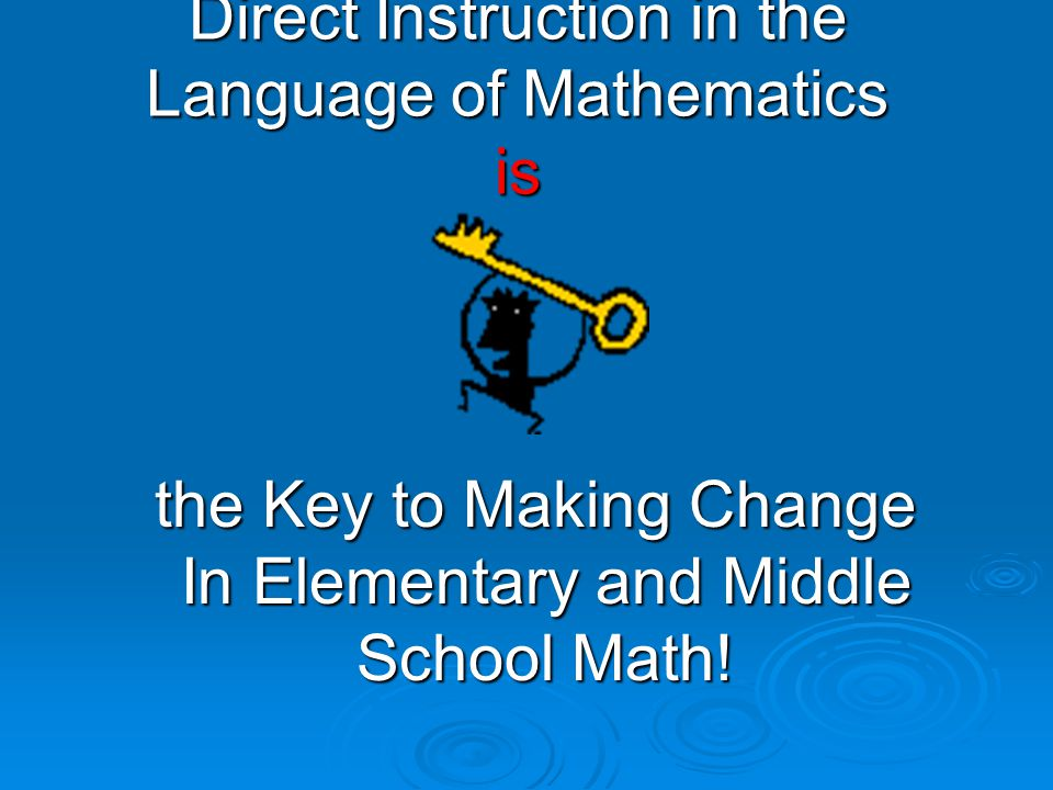 Direct Instruction in the Language of Mathematics is the Key to Making Change In Elementary and Middle School Math.