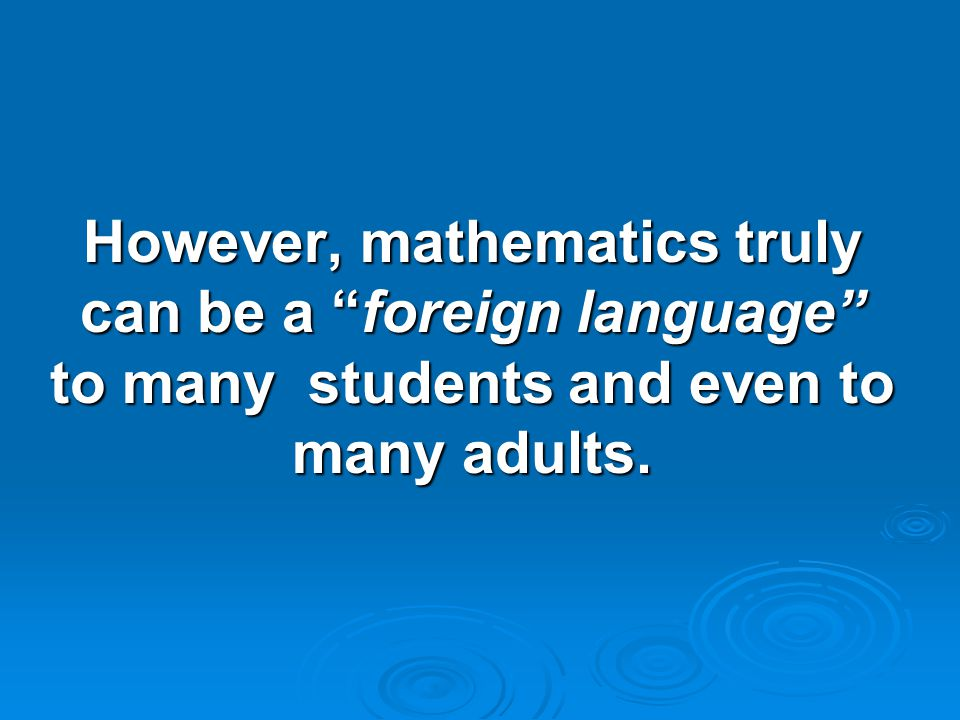 However, mathematics truly can be a foreign language to many students and even to many adults.