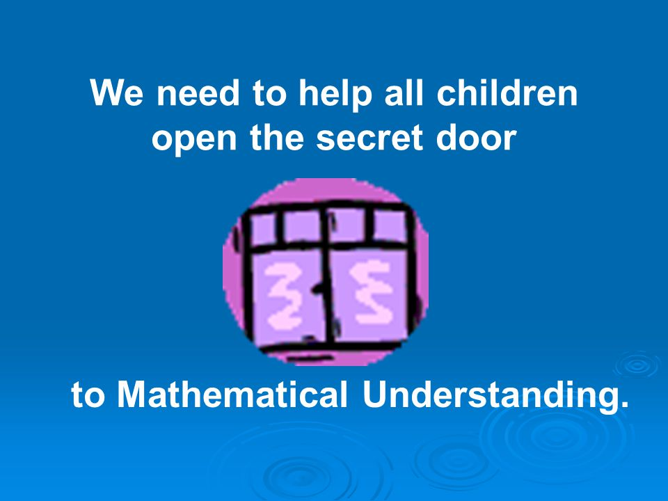 We need to help all children open the secret door to Mathematical Understanding.