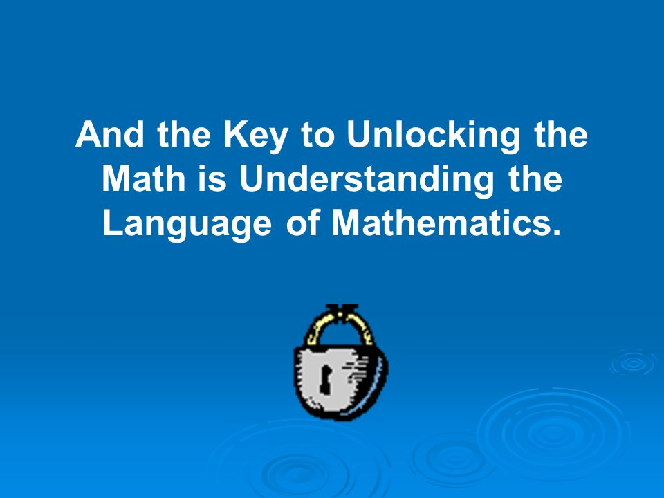 And the Key to Unlocking the Math is Understanding the Language of Mathematics.
