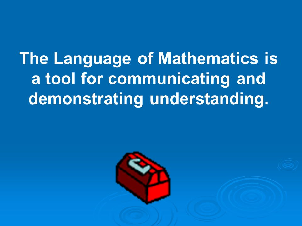 The Language of Mathematics is a tool for communicating and demonstrating understanding.