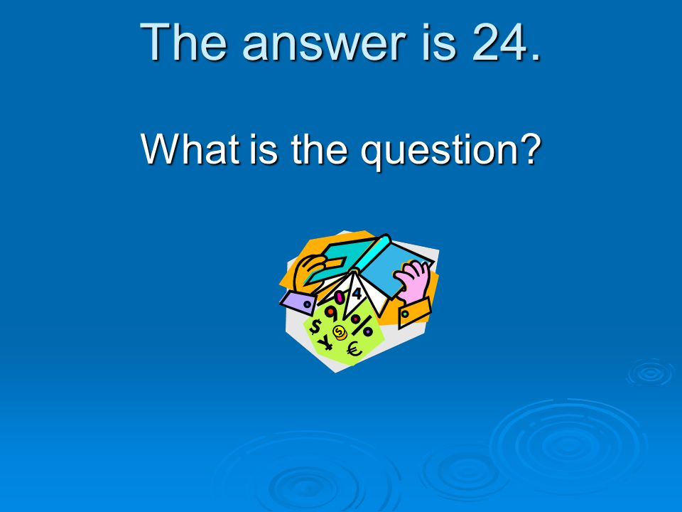 The answer is 24. What is the question