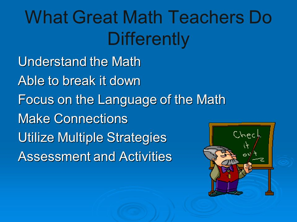 What Great Math Teachers Do Differently Understand the Math Able to break it down Focus on the Language of the Math Make Connections Utilize Multiple Strategies Assessment and Activities