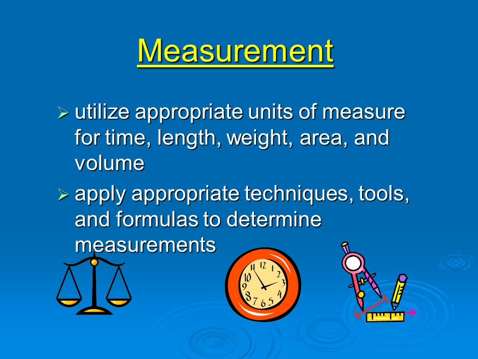Measurement  utilize appropriate units of measure for time, length, weight, area, and volume  apply appropriate techniques, tools, and formulas to determine measurements