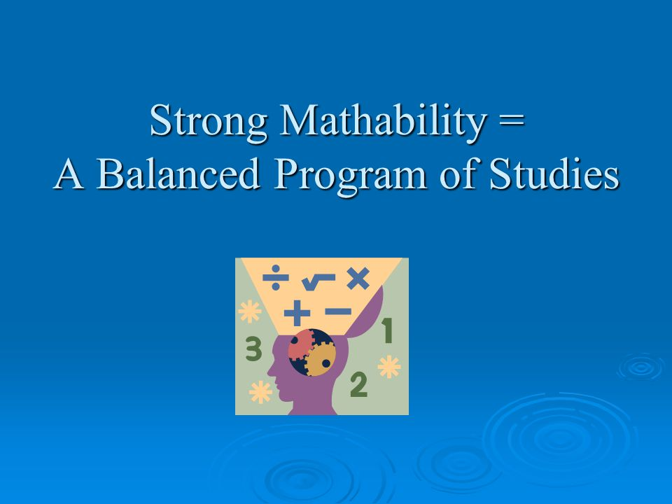 Strong Mathability = A Balanced Program of Studies that focuses on problem solving.