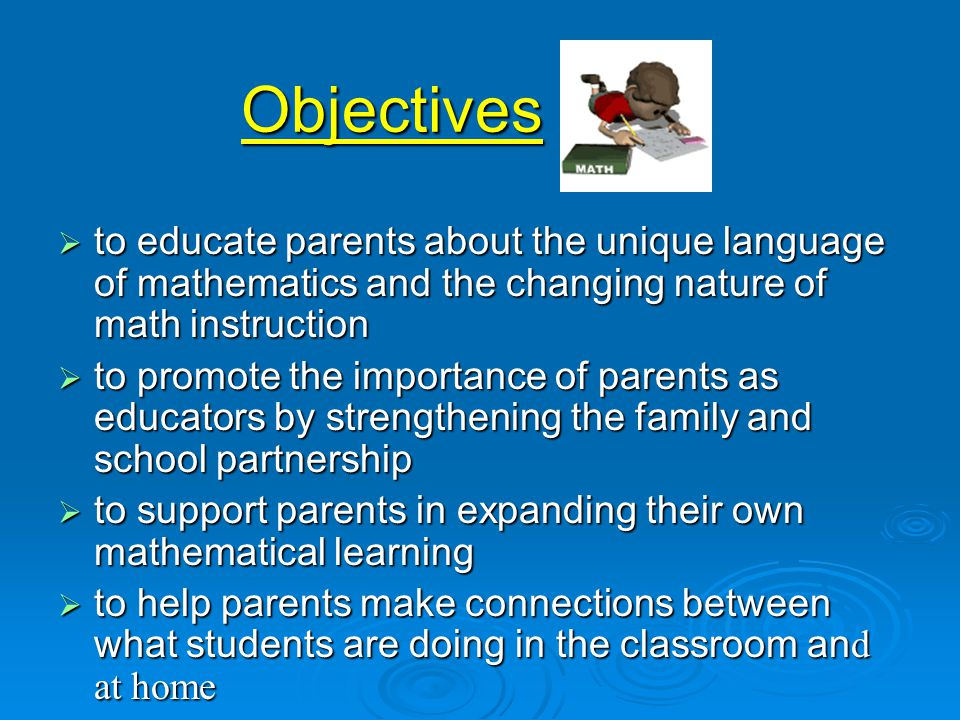 Objectives  to educate parents about the unique language of mathematics and the changing nature of math instruction  to promote the importance of parents as educators by strengthening the family and school partnership  to support parents in expanding their own mathematical learning  to help parents make connections between what students are doing in the classroom an d at home