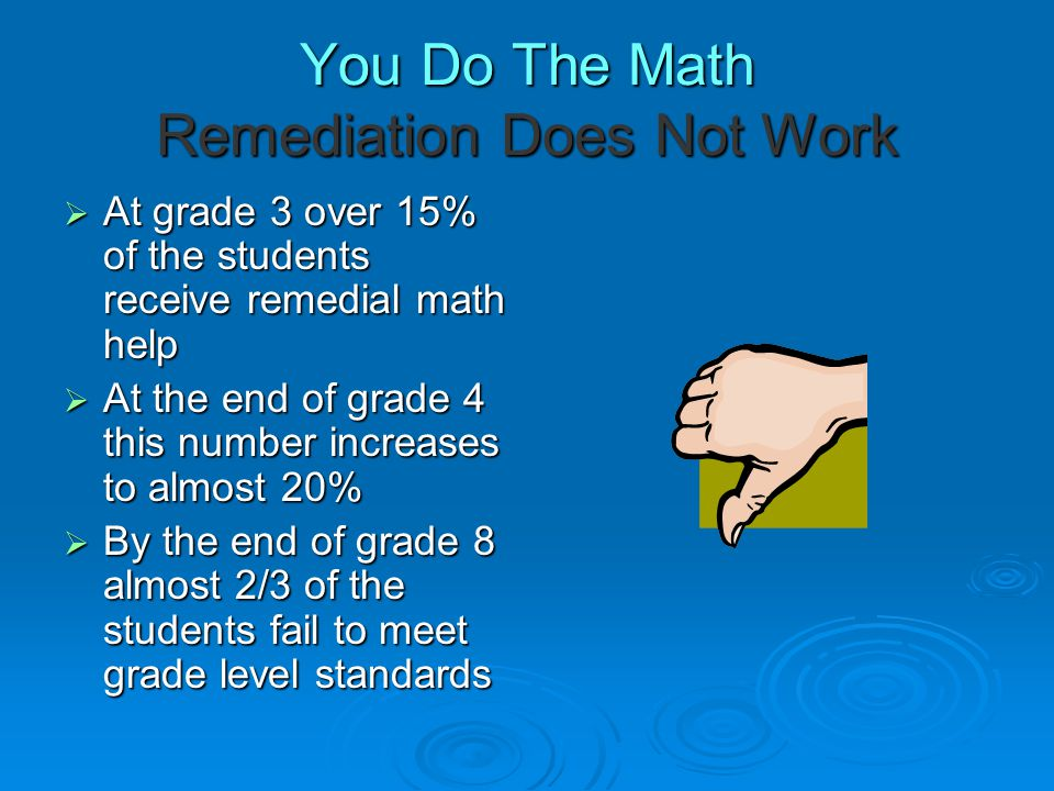 You Do The Math Remediation Does Not Work  At grade 3 over 15% of the students receive remedial math help  At the end of grade 4 this number increases to almost 20%  By the end of grade 8 almost 2/3 of the students fail to meet grade level standards