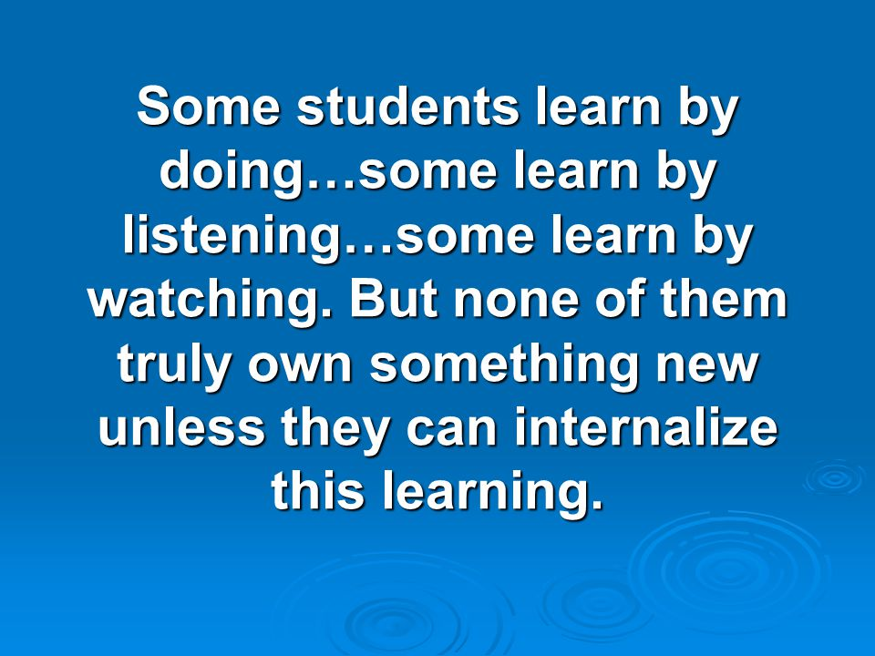 Some students learn by doing…some learn by listening…some learn by watching.