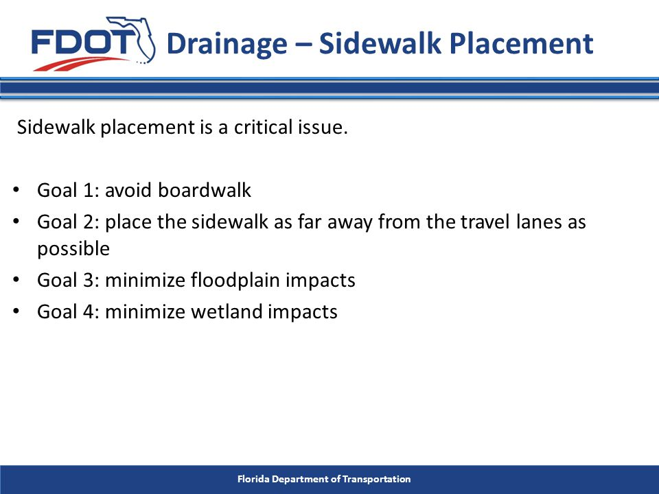 Florida Department of Transportation Drainage – Sidewalk Placement Sidewalk placement is a critical issue. Goal 1: avoid boardwalk Goal 2: place the s