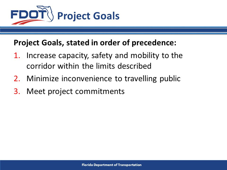 Florida Department of Transportation Project Goals, stated in order of precedence: 1.Increase capacity, safety and mobility to the corridor within the