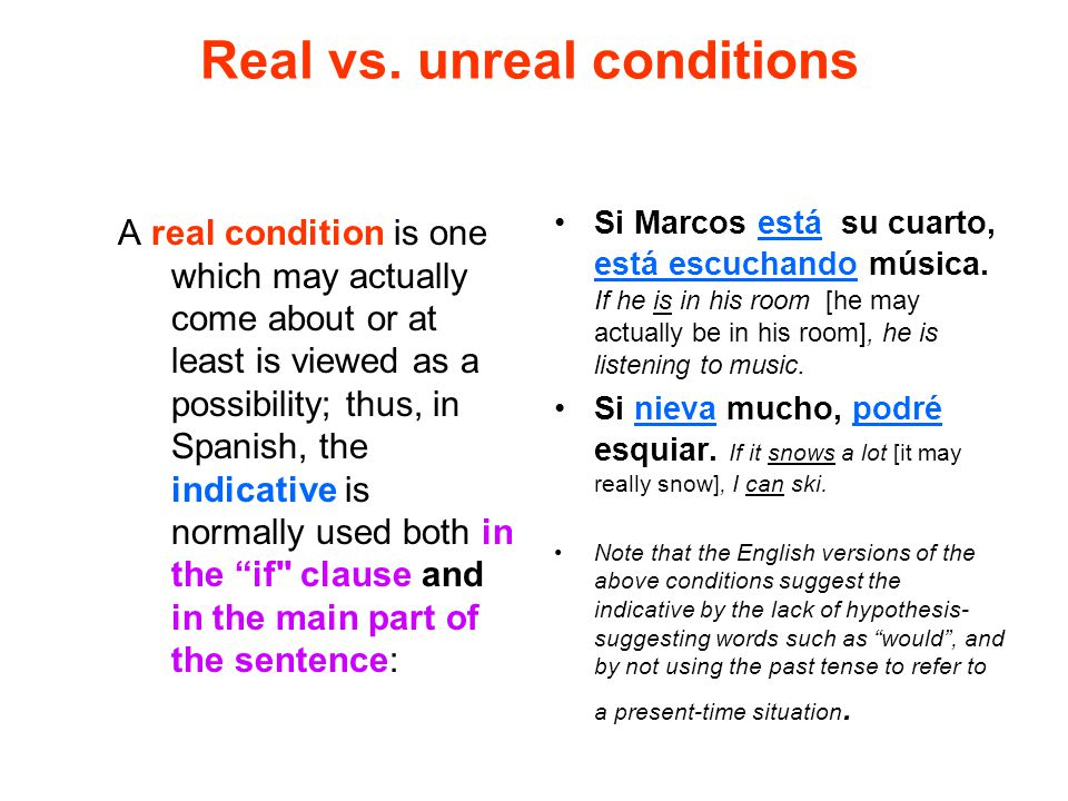 Real vs. unreal conditions A real condition is one which may actually come about or at least is viewed as a possibility; thus, in Spanish, the indicat