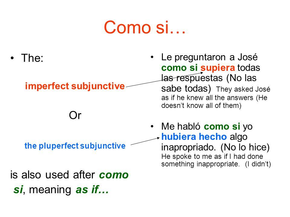 Como si… The: imperfect subjunctive Or the pluperfect subjunctive is also used after como si, meaning as if… Le preguntaron a José como si supiera tod