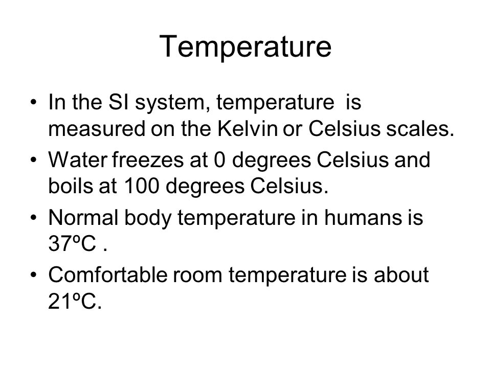 Temperature In the SI system, temperature is measured on the Kelvin or Celsius scales. Water freezes at 0 degrees Celsius and boils at 100 degrees Cel