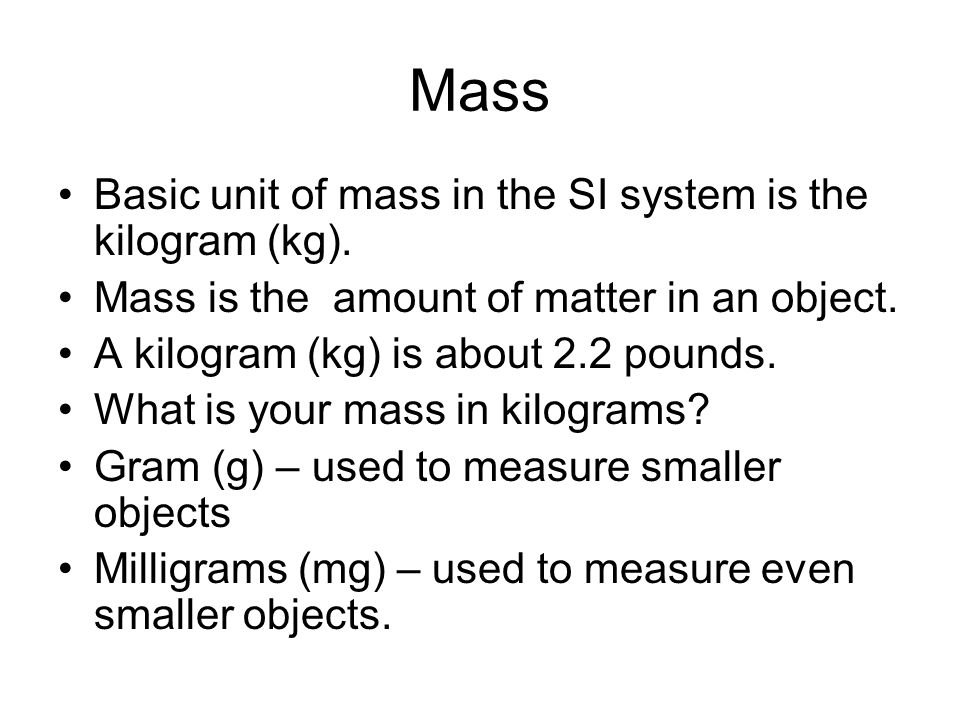 Mass Basic unit of mass in the SI system is the kilogram (kg).