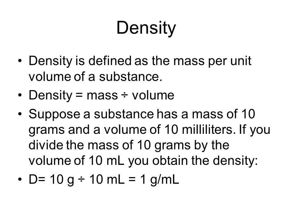 Density Density is defined as the mass per unit volume of a substance. Density = mass ÷ volume Suppose a substance has a mass of 10 grams and a volume