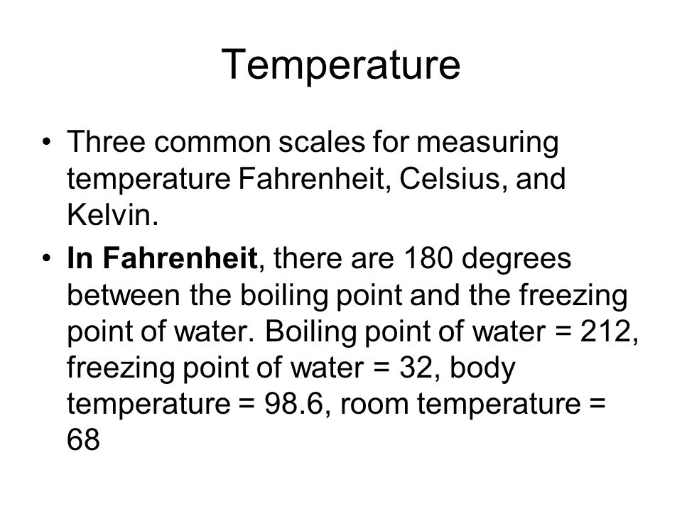 Temperature Three common scales for measuring temperature Fahrenheit, Celsius, and Kelvin. In Fahrenheit, there are 180 degrees between the boiling po