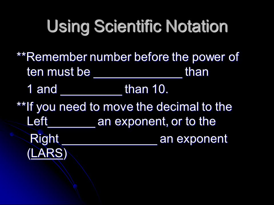 Using Scientific Notation **Remember number before the power of ten must be _____________ than 1 and _________ than 10.