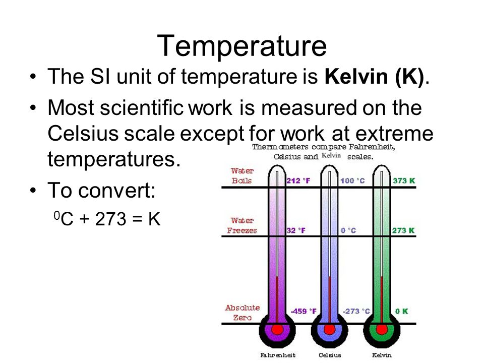 Temperature The SI unit of temperature is Kelvin (K). Most scientific work is measured on the Celsius scale except for work at extreme temperatures. T