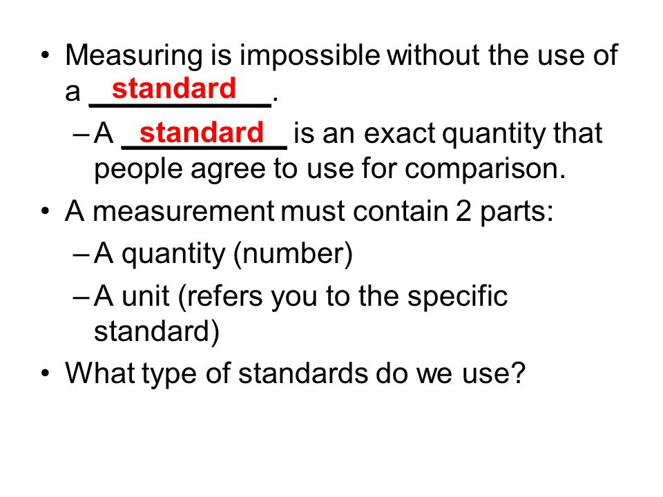 Measuring is impossible without the use of a ___________. –A __________ is an exact quantity that people agree to use for comparison. A measurement mu