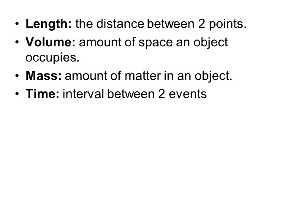 Length: the distance between 2 points. Volume: amount of space an object occupies. Mass: amount of matter in an object. Time: interval between 2 event