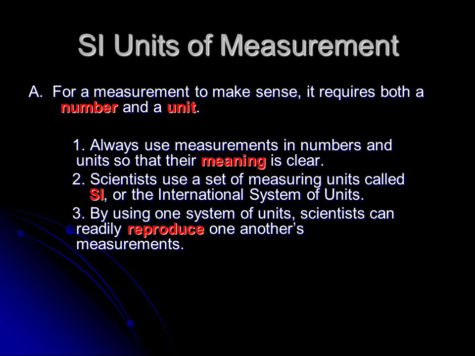 SI Units of Measurement A. For a measurement to make sense, it requires both a number and a unit. 1. Always use measurements in numbers and units so t