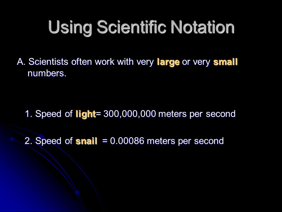 Using Scientific Notation A. Scientists often work with very large or very small numbers. 1. Speed of light= 300,000,000 meters per second 1. Speed of