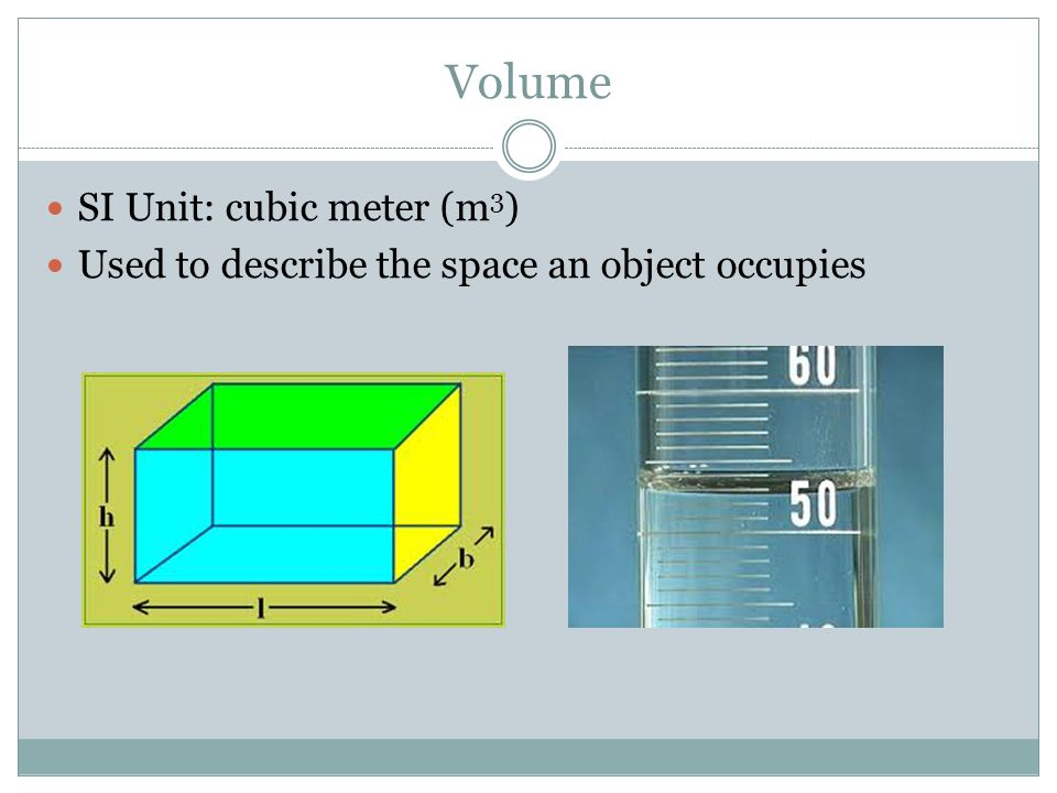 Volume SI Unit: cubic meter (m 3 ) Used to describe the space an object occupies