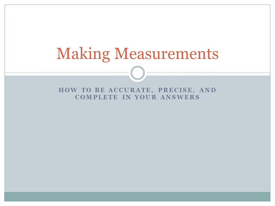 HOW TO BE ACCURATE, PRECISE, AND COMPLETE IN YOUR ANSWERS Making Measurements
