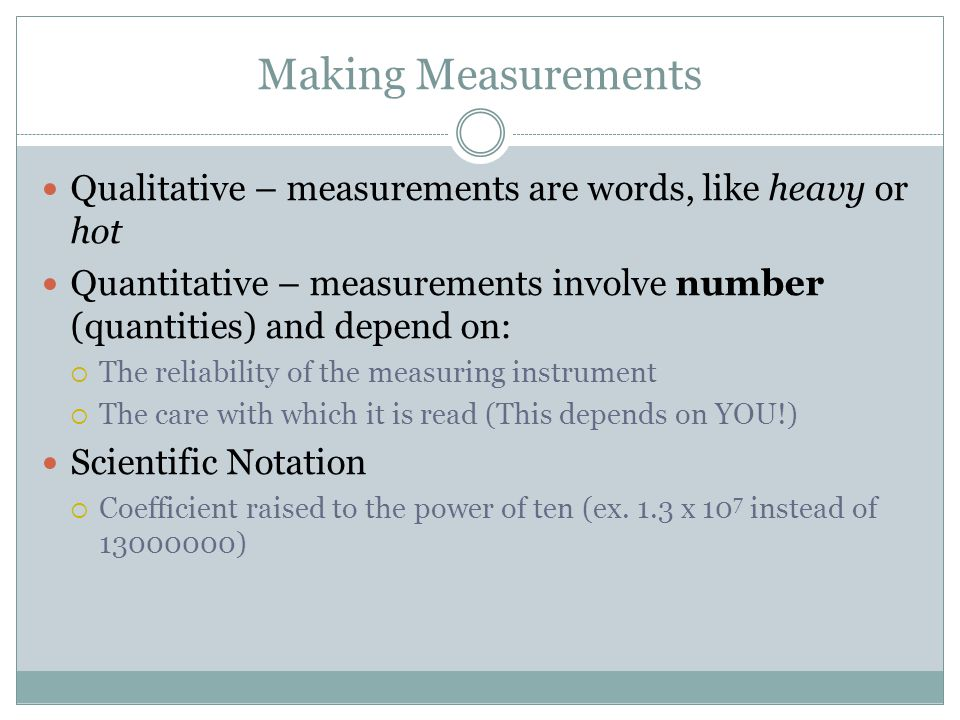 Qualitative – measurements are words, like heavy or hot Quantitative – measurements involve number (quantities) and depend on:  The reliability of th