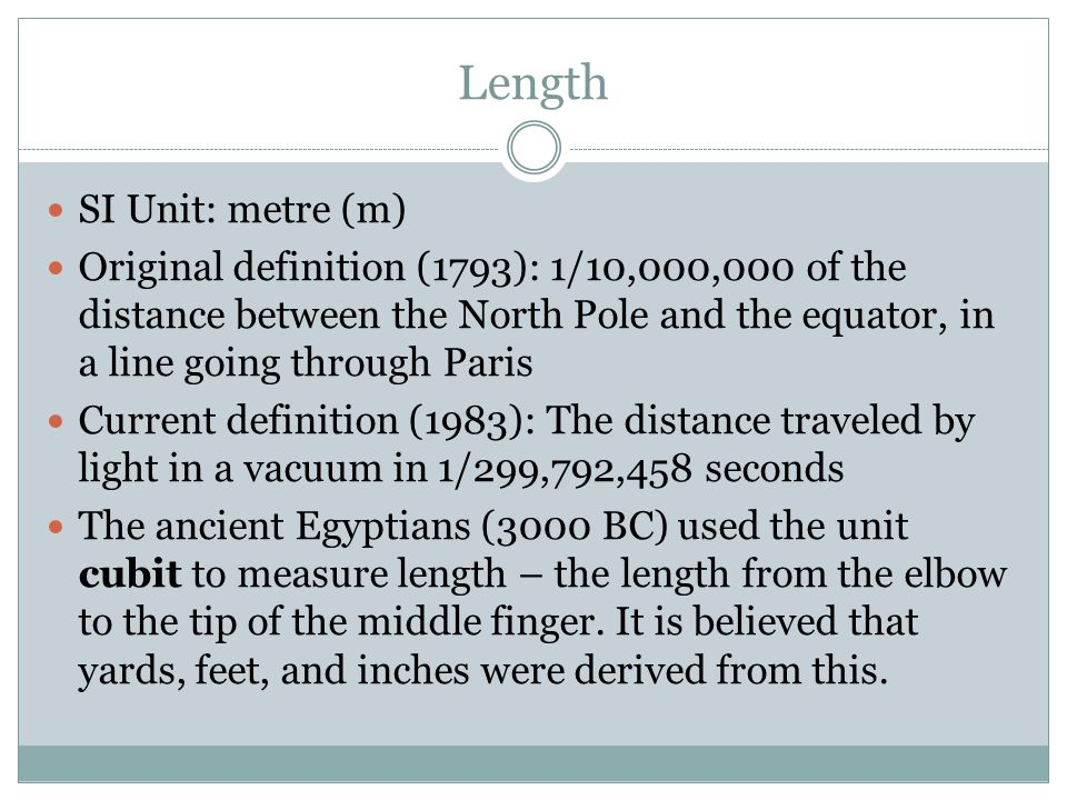 Length SI Unit: metre (m) Original definition (1793): 1/10,000,000 of the distance between the North Pole and the equator, in a line going through Par