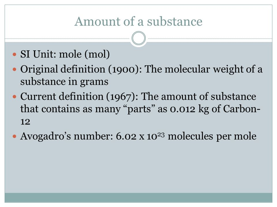 Amount of a substance SI Unit: mole (mol) Original definition (1900): The molecular weight of a substance in grams Current definition (1967): The amou