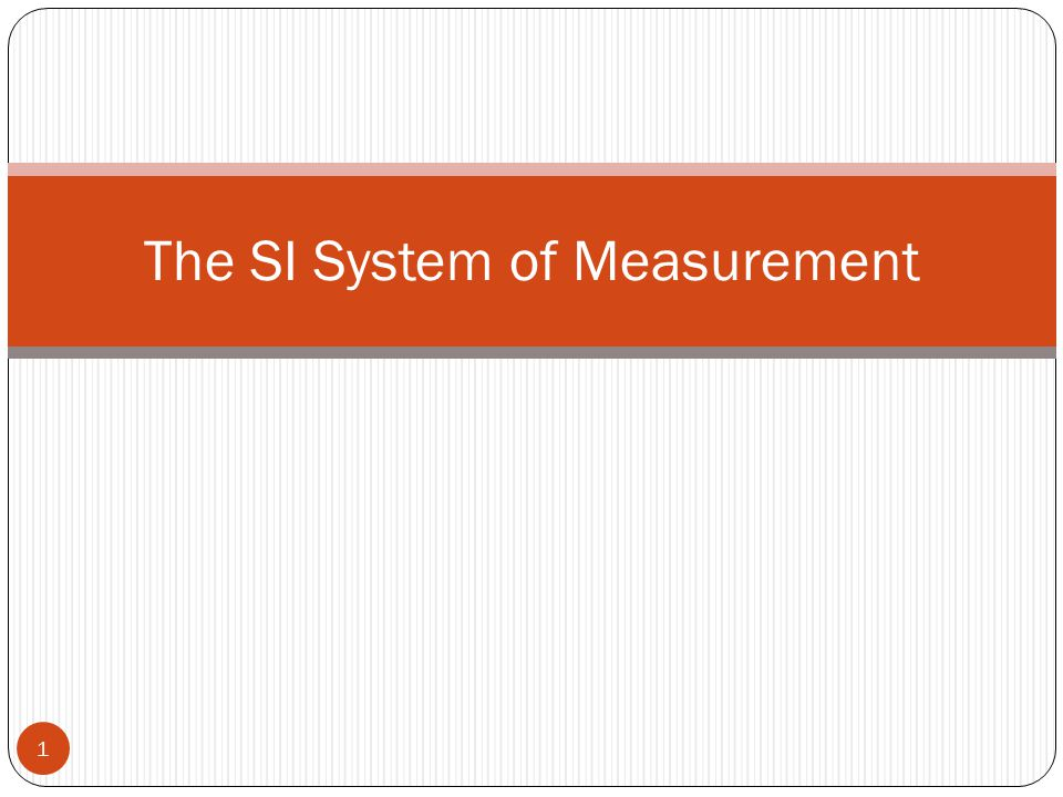 The SI System of Measurement 1