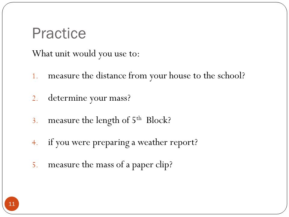 Practice What unit would you use to: 1. measure the distance from your house to the school? 2. determine your mass? 3. measure the length of 5 th Bloc