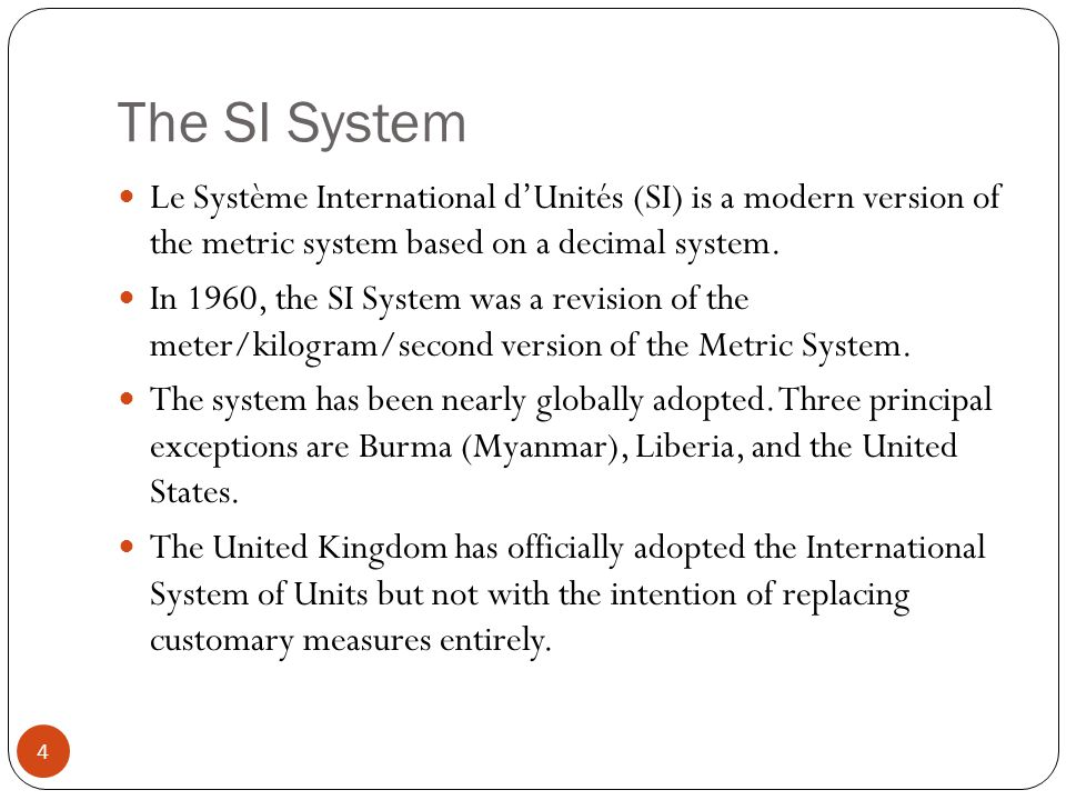 The SI System Le Système International d'Unités (SI) is a modern version of the metric system based on a decimal system. In 1960, the SI System was a