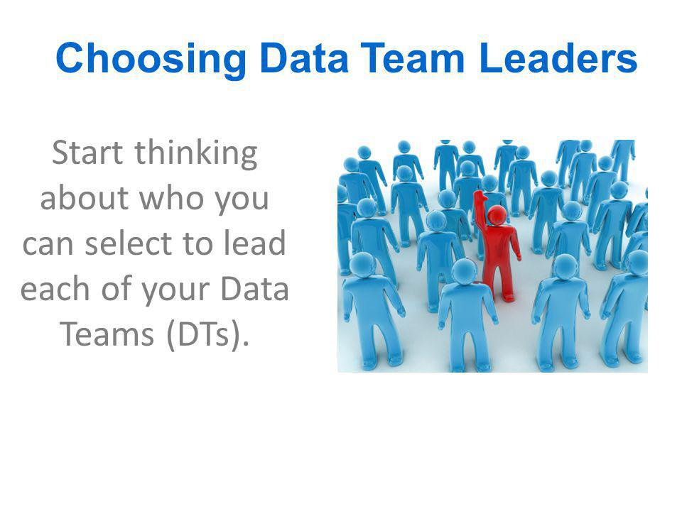 Choosing Data Team Leaders Start thinking about who you can select to lead each of your Data Teams (DTs).