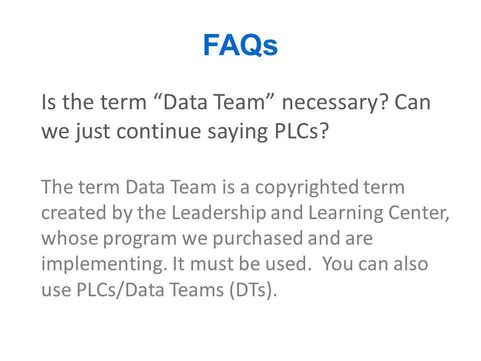 "FAQs Is the term ""Data Team"" necessary? Can we just continue saying PLCs? The term Data Team is a copyrighted term created by the Leadership and Learn"