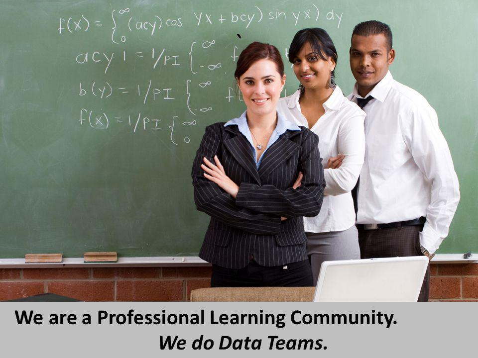 ` We are a Professional Learning Community. We do Data Teams.