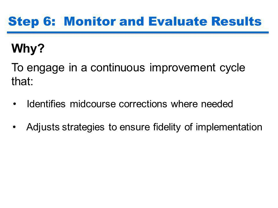 Step 6: Monitor and Evaluate Results Why? To engage in a continuous improvement cycle that: Identifies midcourse corrections where needed Adjusts stra