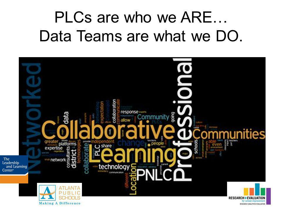 PLCs are who we ARE… Data Teams are what we DO.