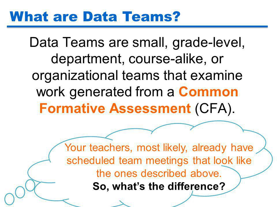 Data Teams are small, grade-level, department, course-alike, or organizational teams that examine work generated from a Common Formative Assessment (C
