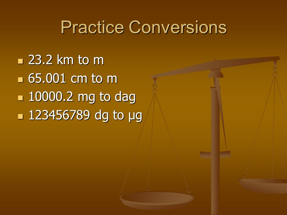 Practice Conversions 23.2 km to m 23.2 km to m 65.001 cm to m 65.001 cm to m 10000.2 mg to dag 10000.2 mg to dag 123456789 dg to μg 123456789 dg to μg