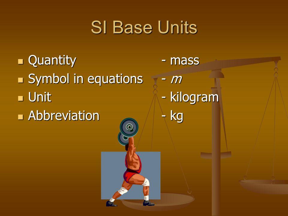 SI Base Units Quantity- mass Quantity- mass Symbol in equations- m Symbol in equations- m Unit- kilogram Unit- kilogram Abbreviation- kg Abbreviation- kg