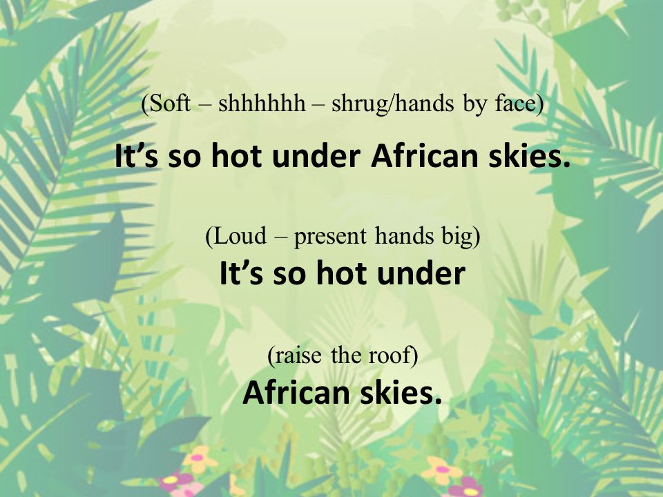 It's so hot... (wave hand like it's a fan) It's so hot... (change hands) It's so hot under (raise the roof) African skies.