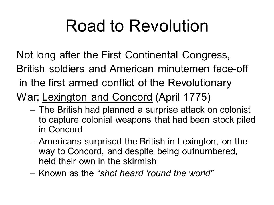 Road to Revolution Not long after the First Continental Congress, British soldiers and American minutemen face-off in the first armed conflict of the