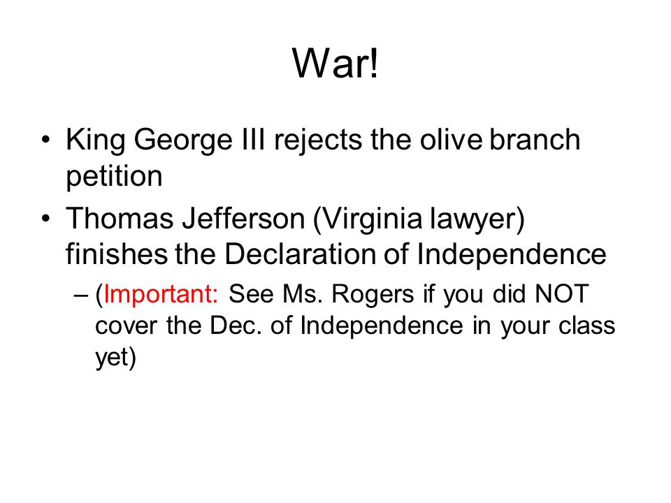 War! King George III rejects the olive branch petition Thomas Jefferson (Virginia lawyer) finishes the Declaration of Independence –(Important: See Ms