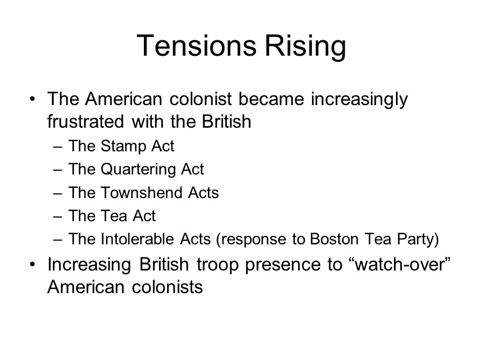 Tensions Rising The American colonist became increasingly frustrated with the British –The Stamp Act –The Quartering Act –The Townshend Acts –The Tea