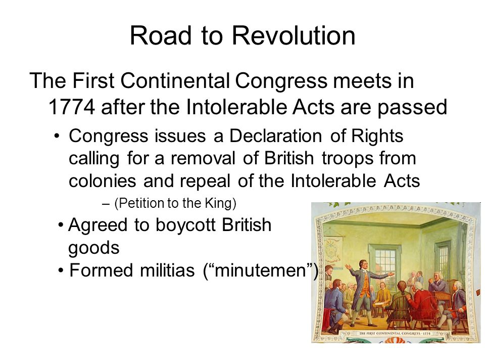 Road to Revolution The First Continental Congress meets in 1774 after the Intolerable Acts are passed Congress issues a Declaration of Rights calling